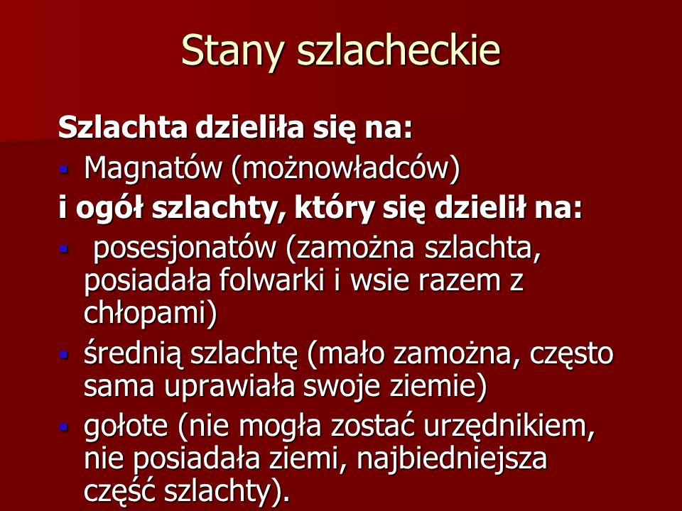 Stany szlacheckie Szlachta dzieliła się na: Magnatów (możnowładców) Magnatów (możnowładców) i ogół szlachty, który się dzielił na: posesjonatów (zamożna szlachta, posiadała folwarki i wsie razem z chłopami) posesjonatów (zamożna szlachta, posiadała folwarki i wsie razem z chłopami) średnią szlachtę (mało zamożna, często sama uprawiała swoje ziemie) średnią szlachtę (mało zamożna, często sama uprawiała swoje ziemie) gołote (nie mogła zostać urzędnikiem, nie posiadała ziemi, najbiedniejsza część szlachty).