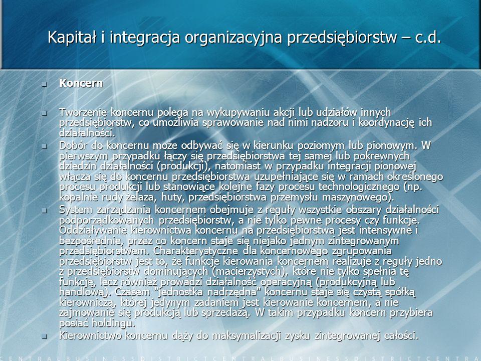 Kapitał i integracja organizacyjna przedsiębiorstw – c.d. Koncern Koncern Tworzenie koncernu polega na wykupywaniu akcji lub udziałów innych przedsięb