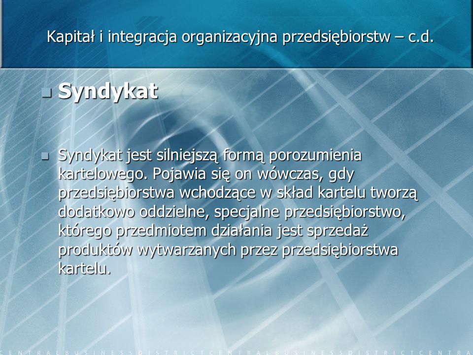 Kapitał i integracja organizacyjna przedsiębiorstw – c.d. Syndykat Syndykat Syndykat jest silniejszą formą porozumienia kartelowego. Pojawia się on wó