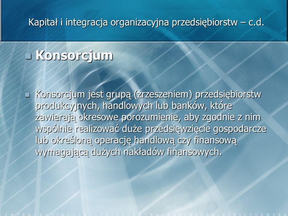 Kapitał i integracja organizacyjna przedsiębiorstw – c.d. Konsorcjum Konsorcjum Konsorcjum jest grupą (zrzeszeniem) przedsiębiorstw produkcyjnych, han