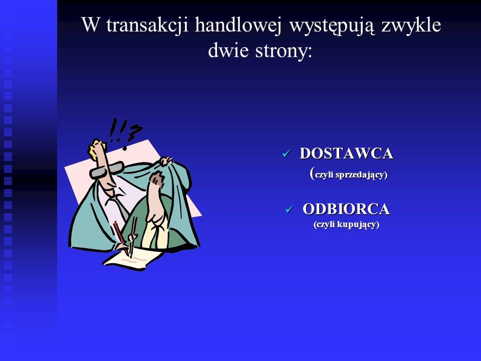 W transakcji handlowej występują zwykle dwie strony: DOSTAWCA ( czyli sprzedający) ODBIORCA (czyli kupujący)