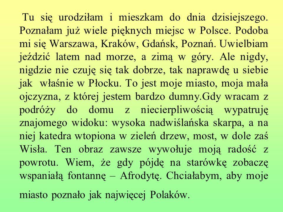 Tu się urodziłam i mieszkam do dnia dzisiejszego. Poznałam już wiele pięknych miejsc w Polsce. Podoba mi się Warszawa, Kraków, Gdańsk, Poznań. Uwielbi