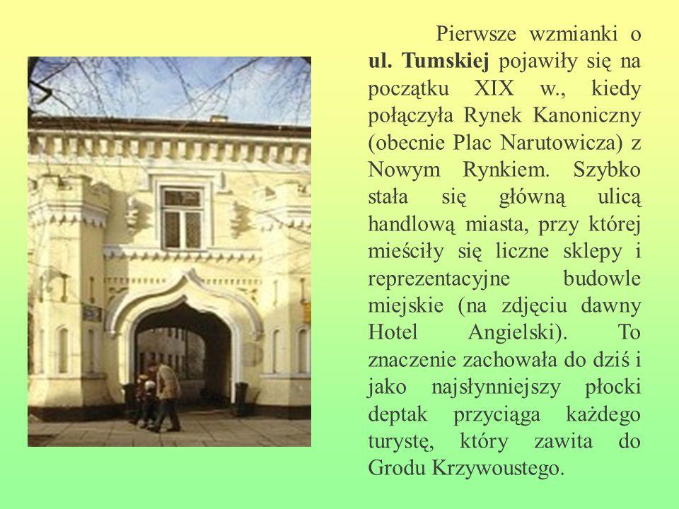 Pierwsze wzmianki o ul. Tumskiej pojawiły się na początku XIX w., kiedy połączyła Rynek Kanoniczny (obecnie Plac Narutowicza) z Nowym Rynkiem. Szybko
