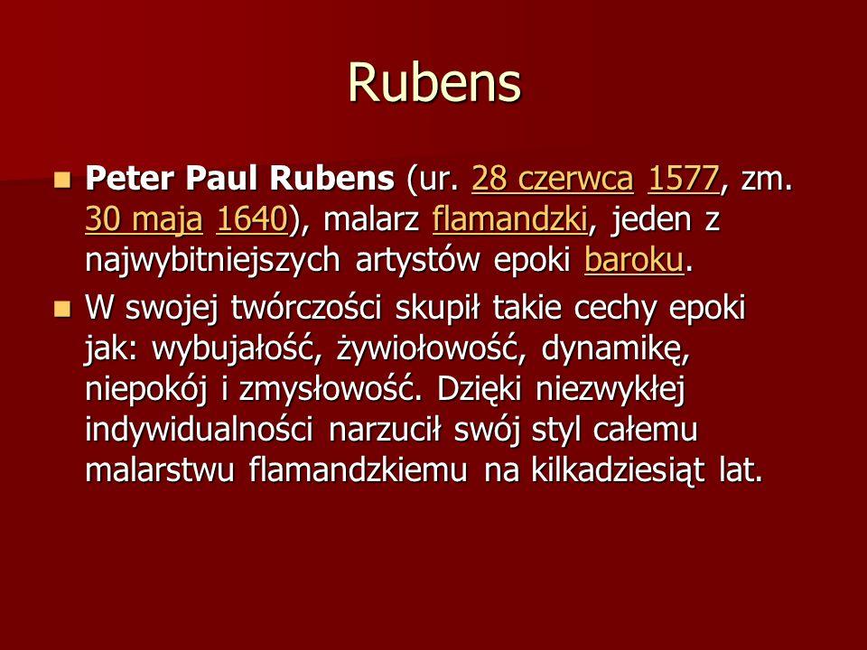 Rubens Peter Paul Rubens (ur. 28 czerwca 1577, zm. 30 maja 1640), malarz flamandzki, jeden z najwybitniejszych artystów epoki baroku. Peter Paul Ruben