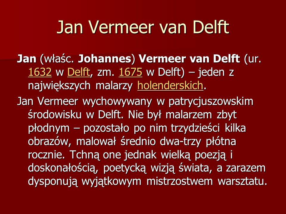 Jan Vermeer van Delft Jan (właśc. Johannes) Vermeer van Delft (ur. 1632 w Delft, zm. 1675 w Delft) – jeden z największych malarzy holenderskich. 1632D