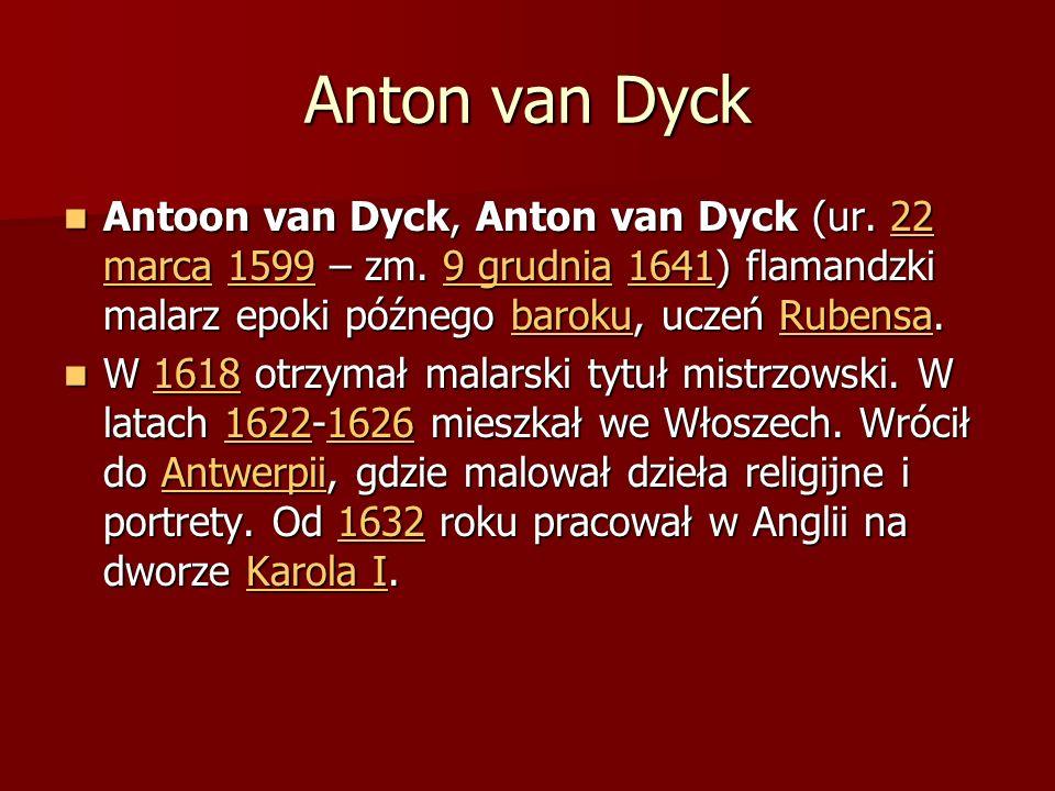 Anton van Dyck Antoon van Dyck, Anton van Dyck (ur. 22 marca 1599 – zm. 9 grudnia 1641) flamandzki malarz epoki późnego baroku, uczeń Rubensa. Antoon