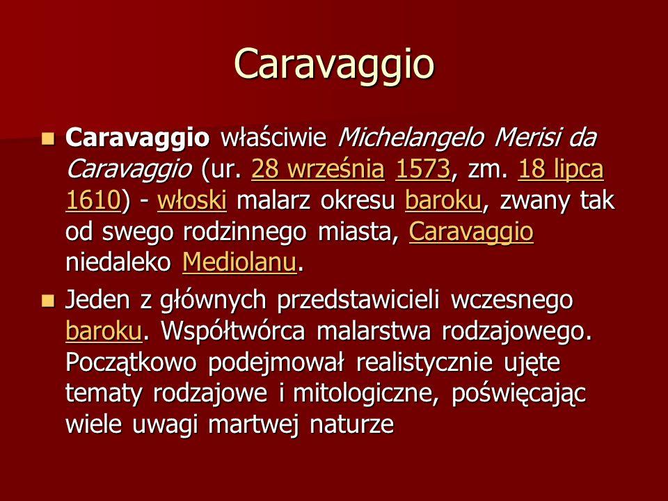 Caravaggio Caravaggio właściwie Michelangelo Merisi da Caravaggio (ur. 28 września 1573, zm. 18 lipca 1610) - włoski malarz okresu baroku, zwany tak o
