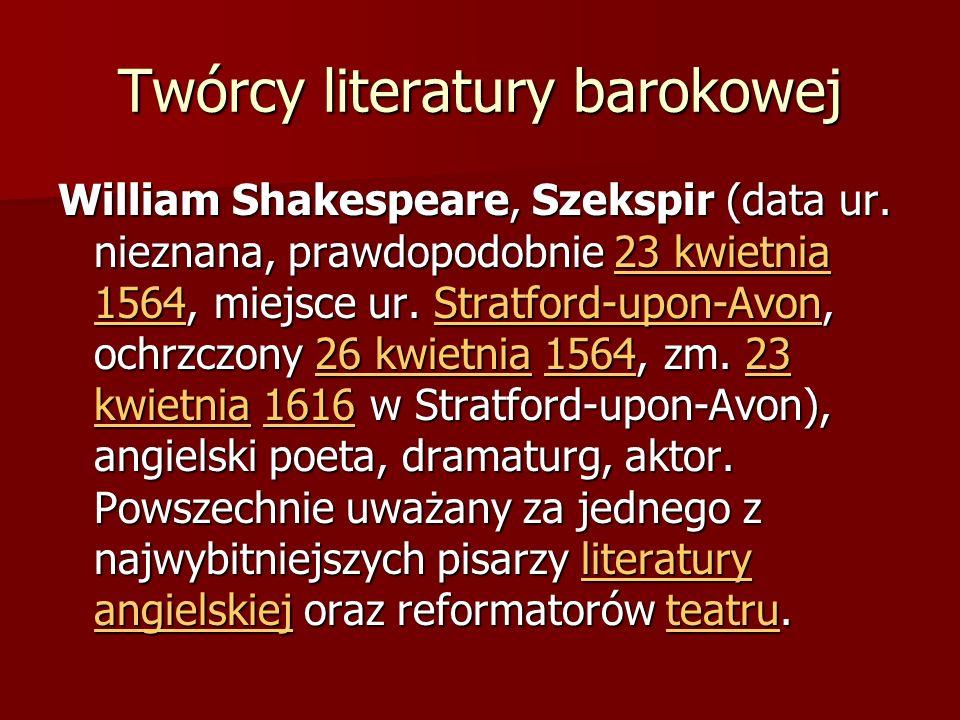 Twórcy literatury barokowej William Shakespeare, Szekspir (data ur. nieznana, prawdopodobnie 23 kwietnia 1564, miejsce ur. Stratford-upon-Avon, ochrzc