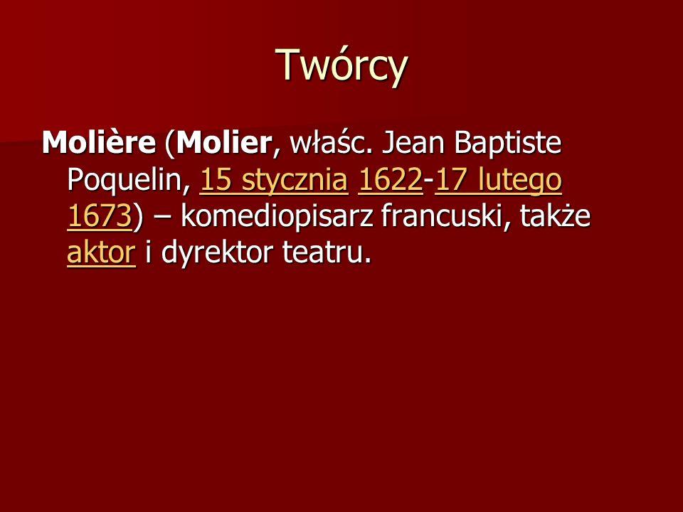 Twórcy Molière (Molier, właśc. Jean Baptiste Poquelin, 15 stycznia 1622-17 lutego 1673) – komediopisarz francuski, także aktor i dyrektor teatru. 15 s