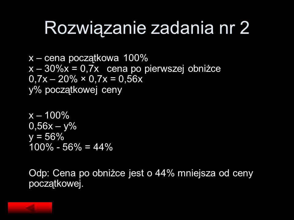 Rozwiązanie zadania nr 2 x – cena początkowa 100% x – 30%x = 0,7x cena po pierwszej obniżce 0,7x – 20% × 0,7x = 0,56x y% początkowej ceny x – 100% 0,5