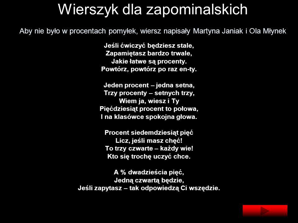 Wierszyk dla zapominalskich Aby nie było w procentach pomyłek, wiersz napisały Martyna Janiak i Ola Młynek Jeśli ćwiczyć będziesz stale, Zapamiętasz bardzo trwale, Jakie łatwe są procenty.
