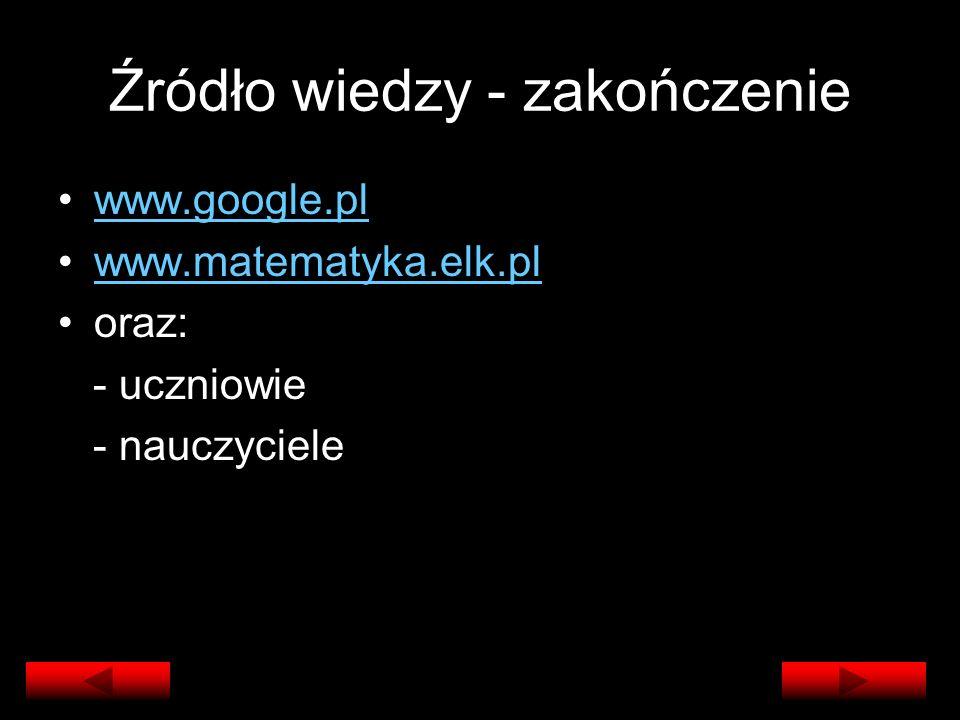 Źródło wiedzy - zakończenie www.google.pl www.matematyka.elk.pl oraz: - uczniowie - nauczyciele
