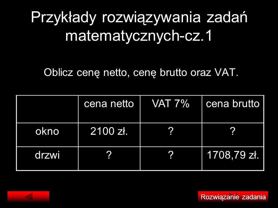 Przykłady rozwiązywania zadań matematycznych-cz.1 Oblicz cenę netto, cenę brutto oraz VAT. cena nettoVAT 7%cena brutto okno2100 zł.?? drzwi??1708,79 z
