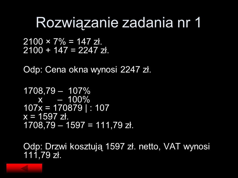 Rozwiązanie zadania nr 1 2100 × 7% = 147 zł. 2100 + 147 = 2247 zł. Odp: Cena okna wynosi 2247 zł. 1708,79 – 107% x – 100% 107x = 170879 | : 107 x = 15