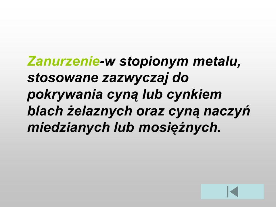 Zanurzenie-w stopionym metalu, stosowane zazwyczaj do pokrywania cyną lub cynkiem blach żelaznych oraz cyną naczyń miedzianych lub mosiężnych.