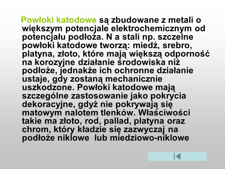 Powłoki katodowe są zbudowane z metali o większym potencjale elektrochemicznym od potencjału podłoża. N a stali np. szczelne powłoki katodowe tworzą: