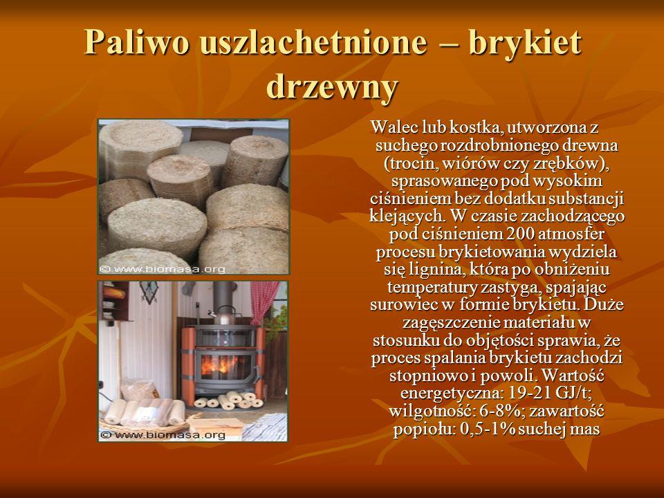 Paliwo uszlachetnione – brykiet drzewny Walec lub kostka, utworzona z suchego rozdrobnionego drewna (trocin, wiórów czy zrębków), sprasowanego pod wys