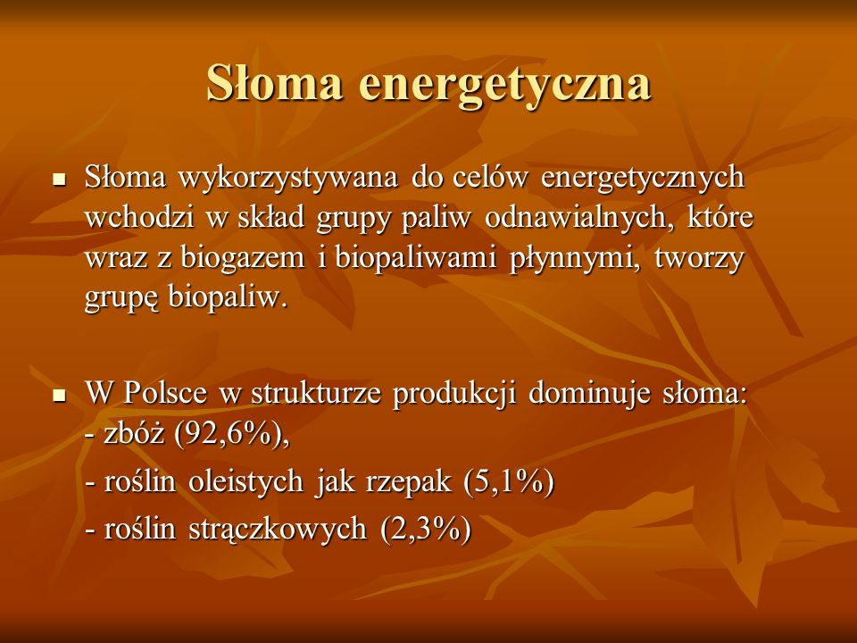 Słoma energetyczna Słoma wykorzystywana do celów energetycznych wchodzi w skład grupy paliw odnawialnych, które wraz z biogazem i biopaliwami płynnymi