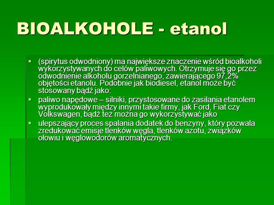 BIOALKOHOLE - etanol (spirytus odwodniony) ma największe znaczenie wśród bioalkoholi wykorzystywanych do celów paliwowych. Otrzymuje się go przez odwo