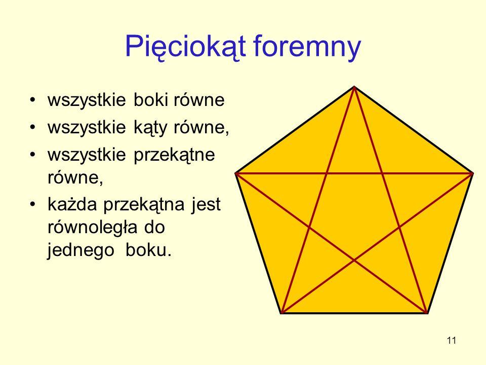 11 Pięciokąt foremny wszystkie boki równe wszystkie kąty równe, wszystkie przekątne równe, każda przekątna jest równoległa do jednego boku.