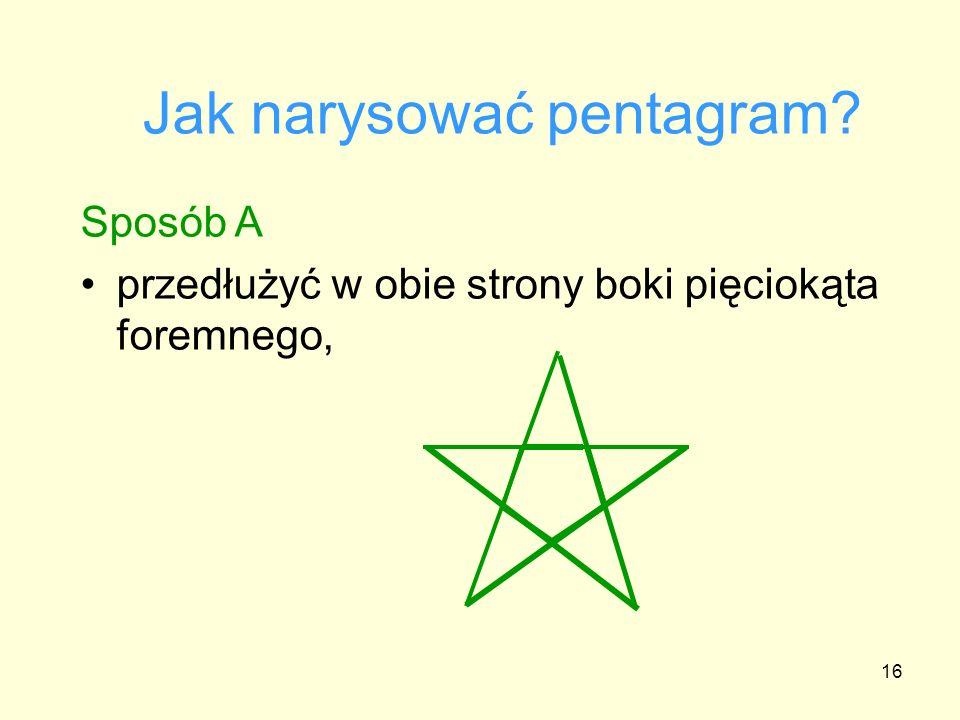 16 Jak narysować pentagram? Sposób A przedłużyć w obie strony boki pięciokąta foremnego,