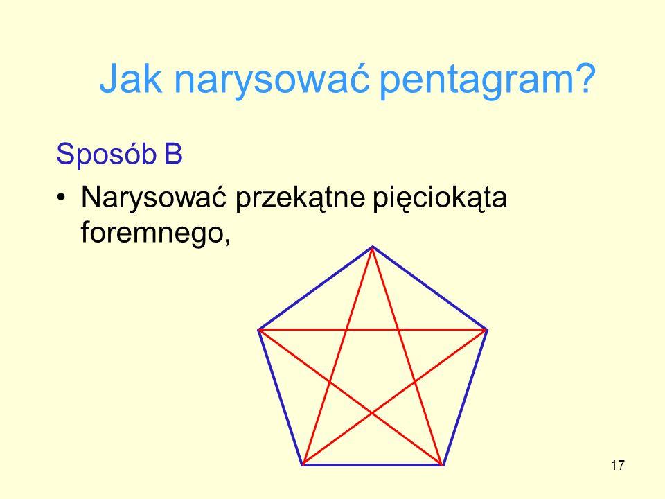 17 Jak narysować pentagram? Sposób B Narysować przekątne pięciokąta foremnego,