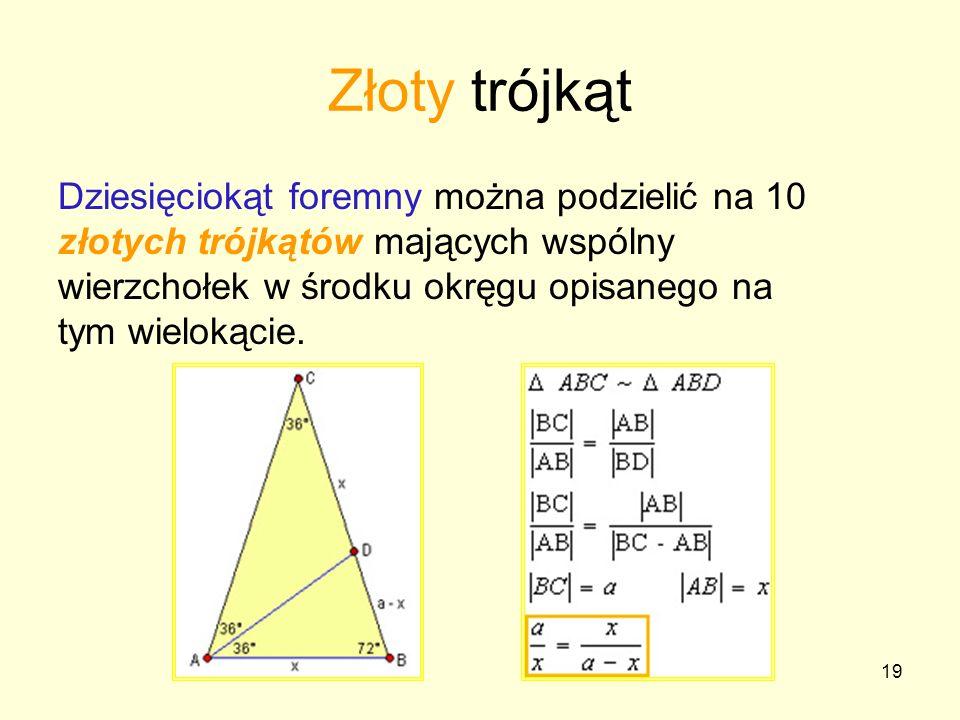19 Złoty trójkąt Dziesięciokąt foremny można podzielić na 10 złotych trójkątów mających wspólny wierzchołek w środku okręgu opisanego na tym wielokąci