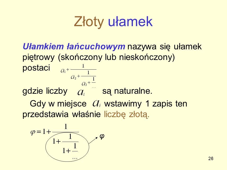 26 Złoty ułamek Ułamkiem łańcuchowym nazywa się ułamek piętrowy (skończony lub nieskończony) postaci gdzie liczby są naturalne. Gdy w miejsce wstawimy