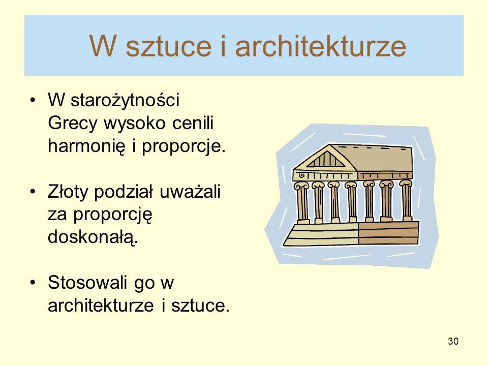 30 W sztuce i architekturze W starożytności Grecy wysoko cenili harmonię i proporcje. Złoty podział uważali za proporcję doskonałą. Stosowali go w arc