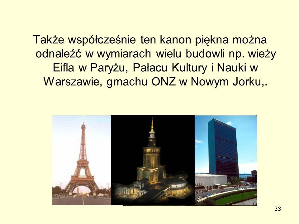 33 Także współcześnie ten kanon piękna można odnaleźć w wymiarach wielu budowli np. wieży Eifla w Paryżu, Pałacu Kultury i Nauki w Warszawie, gmachu O