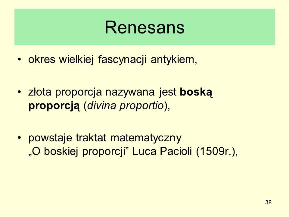 38 Renesans okres wielkiej fascynacji antykiem, złota proporcja nazywana jest boską proporcją (divina proportio), powstaje traktat matematyczny O bosk