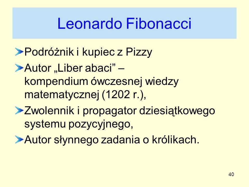 40 Leonardo Fibonacci Podróżnik i kupiec z Pizzy Autor Liber abaci – kompendium ówczesnej wiedzy matematycznej (1202 r.), Zwolennik i propagator dzies