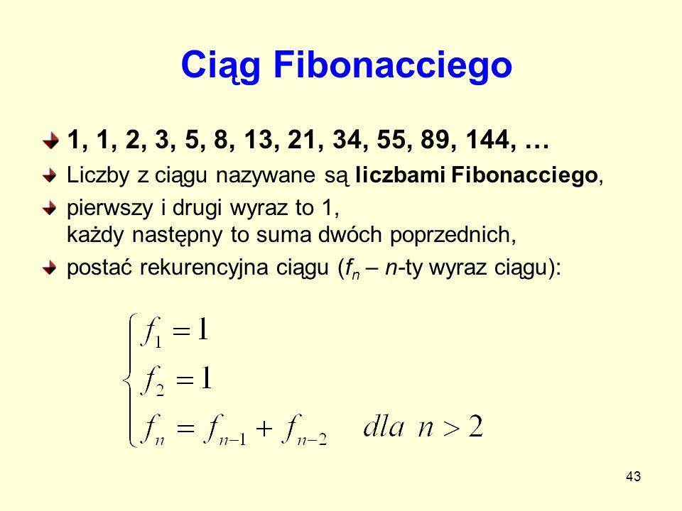 43 Ciąg Fibonacciego 1, 1, 2, 3, 5, 8, 13, 21, 34, 55, 89, 144, … Liczby z ciągu nazywane są liczbami Fibonacciego, pierwszy i drugi wyraz to 1, każdy