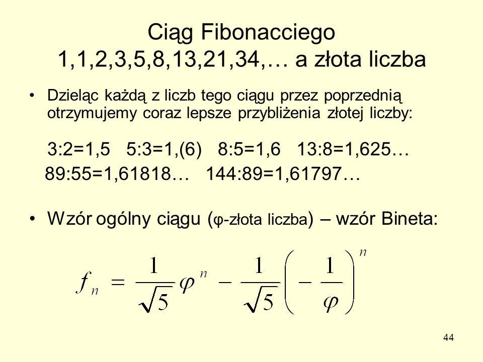 44 Ciąg Fibonacciego 1,1,2,3,5,8,13,21,34,… a złota liczba Dzieląc każdą z liczb tego ciągu przez poprzednią otrzymujemy coraz lepsze przybliżenia zło