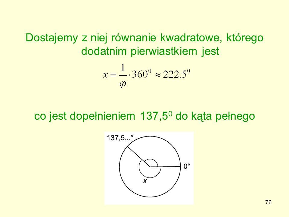 76 Dostajemy z niej równanie kwadratowe, którego dodatnim pierwiastkiem jest co jest dopełnieniem 137,5 0 do kąta pełnego