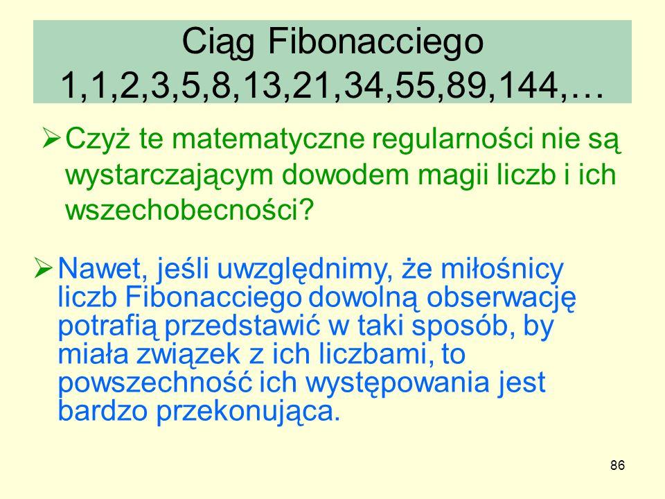 86 Ciąg Fibonacciego 1,1,2,3,5,8,13,21,34,55,89,144,… Czyż te matematyczne regularności nie są wystarczającym dowodem magii liczb i ich wszechobecnośc