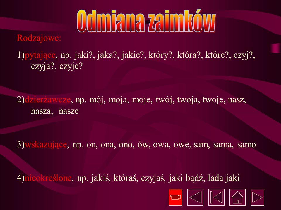 Rodzajowe: 1)pytające, np. jaki?, jaka?, jakie?, który?, która?, które?, czyj?, czyja?, czyje? 2)dzierżawcze, np. mój, moja, moje, twój, twoja, twoje,