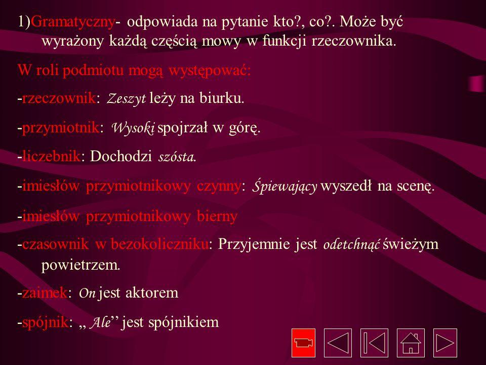 1)Gramatyczny- odpowiada na pytanie kto?, co?. Może być wyrażony każdą częścią mowy w funkcji rzeczownika. W roli podmiotu mogą występować: -rzeczowni