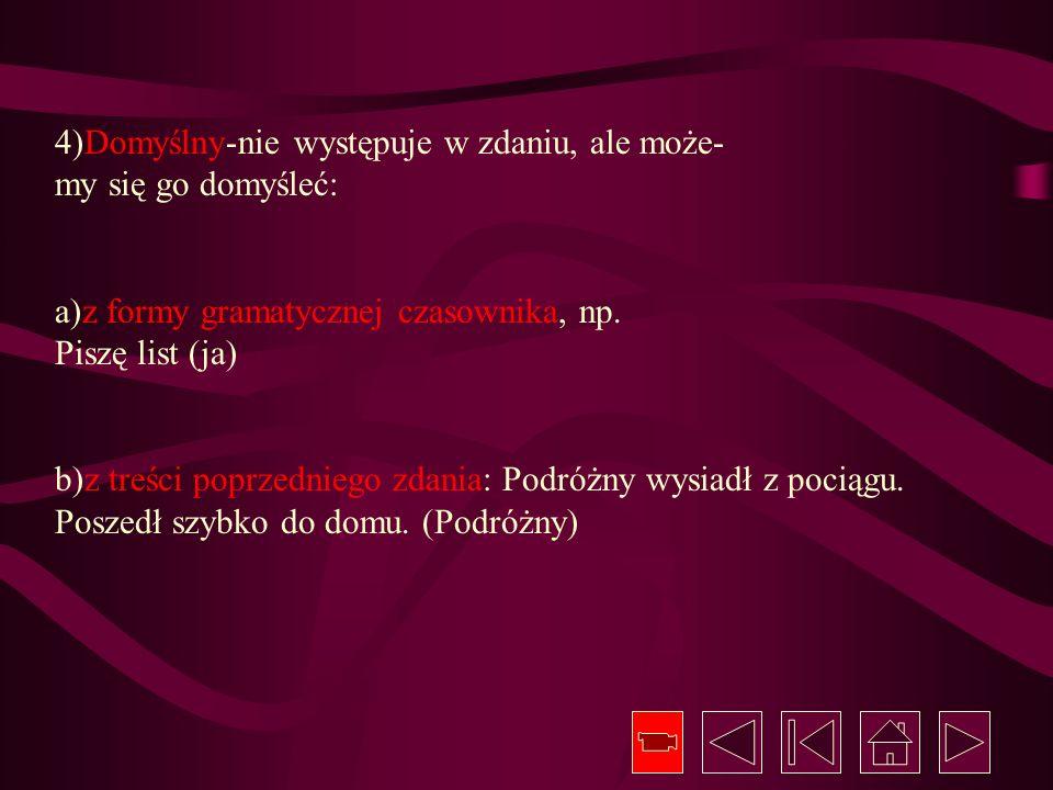 4)Domyślny-nie występuje w zdaniu, ale może- my się go domyśleć: a)z formy gramatycznej czasownika, np. Piszę list (ja) b)z treści poprzedniego zdania