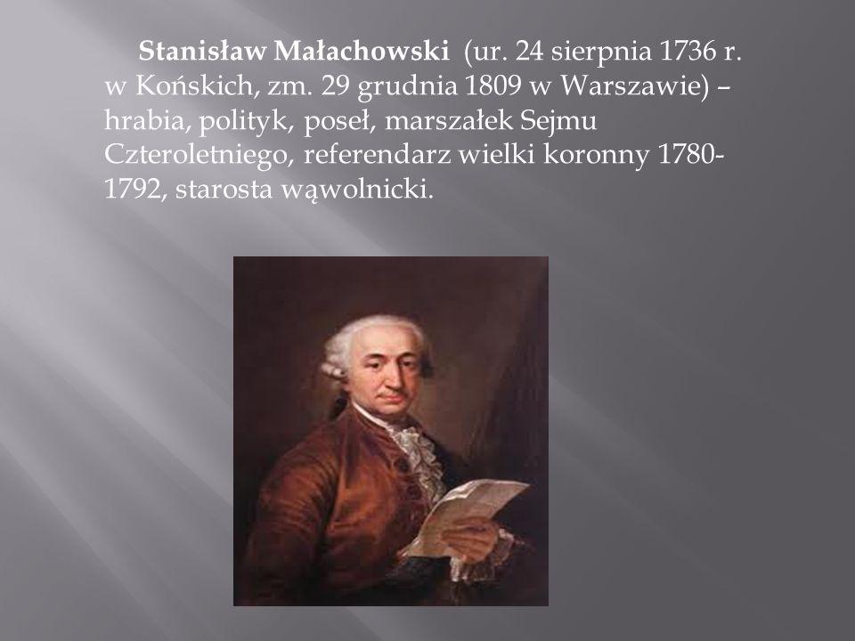 Stanisław Małachowski (ur. 24 sierpnia 1736 r. w Końskich, zm. 29 grudnia 1809 w Warszawie) – hrabia, polityk, poseł, marszałek Sejmu Czteroletniego,