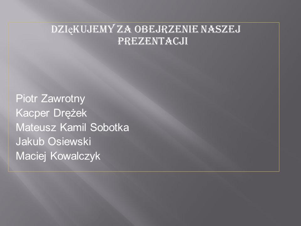 Dzi ę kujemy za obejrzenie naszej prezentacji Piotr Zawrotny Kacper Drężek Mateusz Kamil Sobotka Jakub Osiewski Maciej Kowalczyk