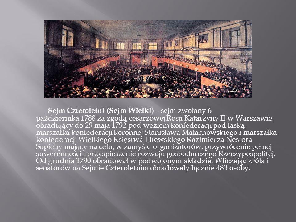 Sejm Czteroletni ( Sejm Wielki ) – sejm zwołany 6 października 1788 za zgodą cesarzowej Rosji Katarzyny II w Warszawie, obradujący do 29 maja 1792 pod