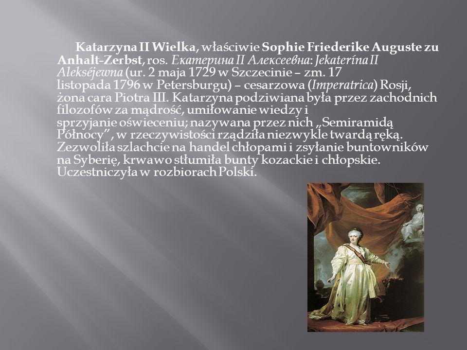 Katarzyna II Wielka, właściwie Sophie Friederike Auguste zu Anhalt-Zerbst, ros. Екатерина II Алексеевна : Jekaterína II Alekséjewna (ur. 2 maja 1729 w