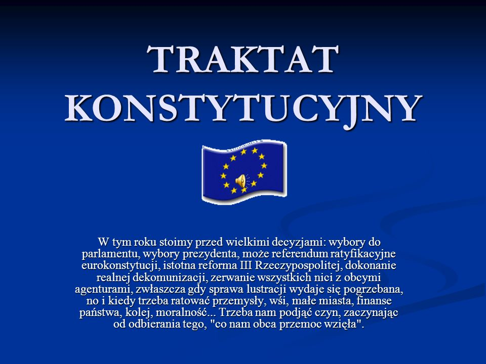 TRAKTAT KONSTYTUCYJNY W tym roku stoimy przed wielkimi decyzjami: wybory do parlamentu, wybory prezydenta, może referendum ratyfikacyjne eurokonstytuc