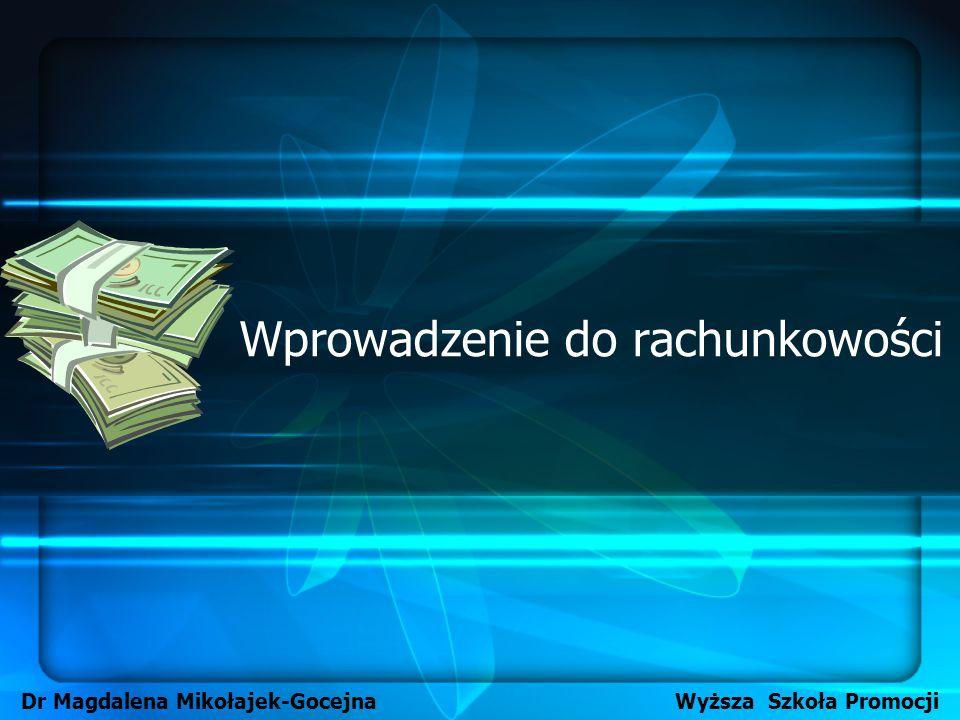 Wprowadzenie do rachunkowości Dr Magdalena Mikołajek-Gocejna Wyższa Szkoła Promocji