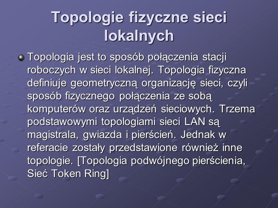 Topologie fizyczne sieci lokalnych Topologia jest to sposób połączenia stacji roboczych w sieci lokalnej. Topologia fizyczna definiuje geometryczną or