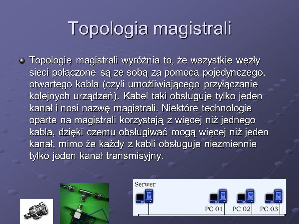 Topologia magistrali Topologię magistrali wyróżnia to, że wszystkie węzły sieci połączone są ze sobą za pomocą pojedynczego, otwartego kabla (czyli um