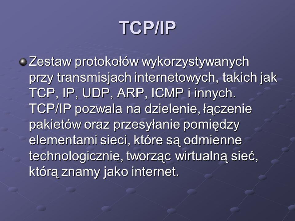 TCP/IP Zestaw protokołów wykorzystywanych przy transmisjach internetowych, takich jak TCP, IP, UDP, ARP, ICMP i innych. TCP/IP pozwala na dzielenie, ł