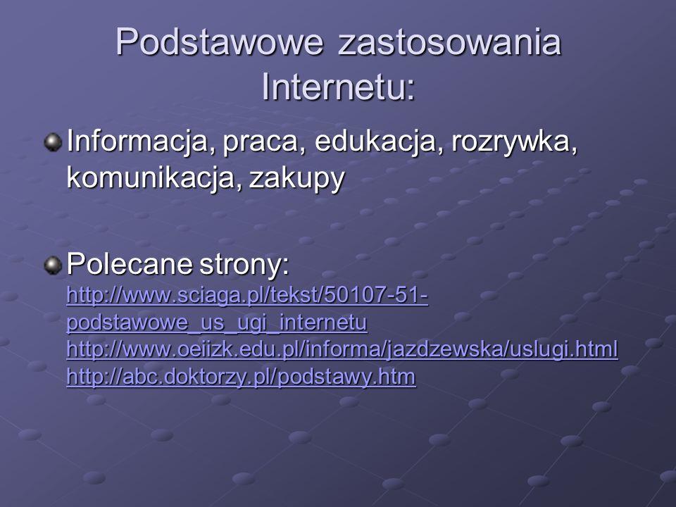 Podstawowe zastosowania Internetu: Informacja, praca, edukacja, rozrywka, komunikacja, zakupy Polecane strony: http://www.sciaga.pl/tekst/50107-51- po