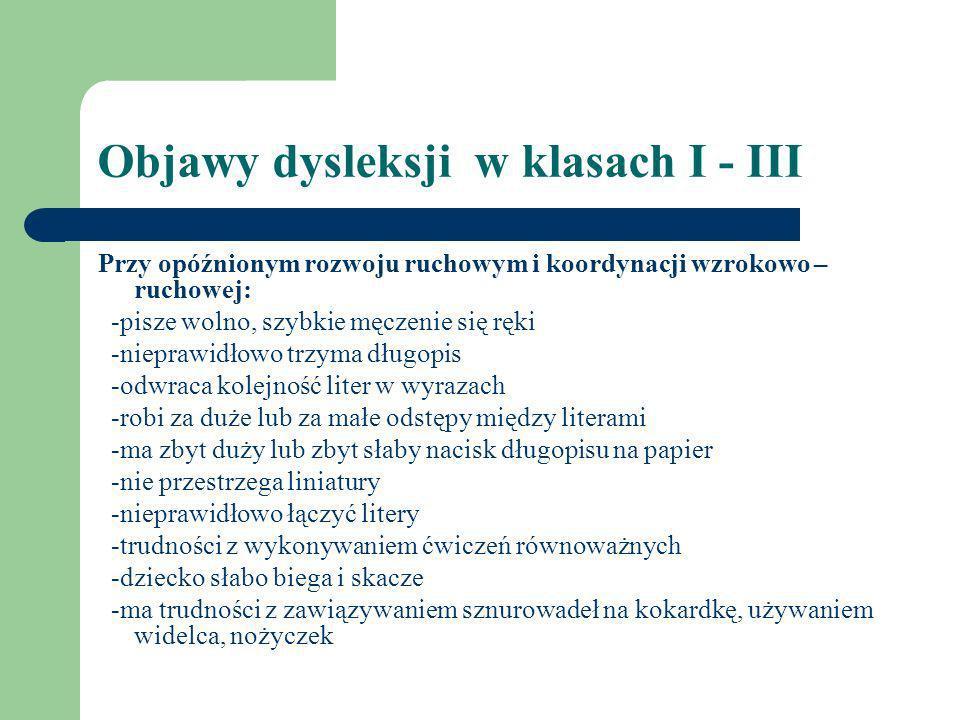 Objawy dysleksji w klasach I - III Przy opóźnionym rozwoju ruchowym i koordynacji wzrokowo – ruchowej: -pisze wolno, szybkie męczenie się ręki -niepra